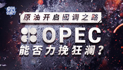 卓创会客厅23-原油开启回调之路,OPEC能否力挽狂澜?