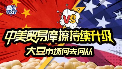 卓创会客厅--中美贸易摩擦持续升级,大豆市场何去何从