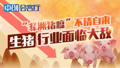 """卓创会客厅40-""""非洲猪瘟""""不请自来 生猪行业面临大敌"""