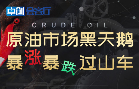 卓创会客厅第74期―原油市场黑天鹅 暴涨暴跌过山车